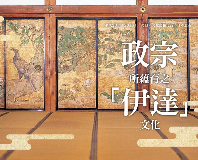 平成28年(2016) 經日本文化廳指定為「日本遺產」 伊達政宗所蘊育之「伊達」文化 伊達政宗所蘊育之「伊達」文化